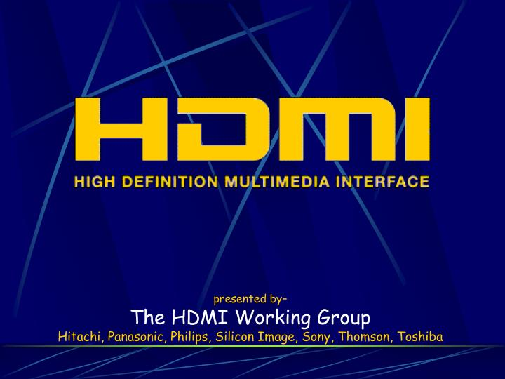 presented by the hdmi working group hitachi panasonic philips silicon image sony thomson toshiba n.