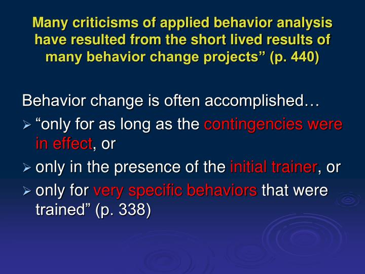 Many criticisms of applied behavior analysis have resulted from the short lived results of many beha...