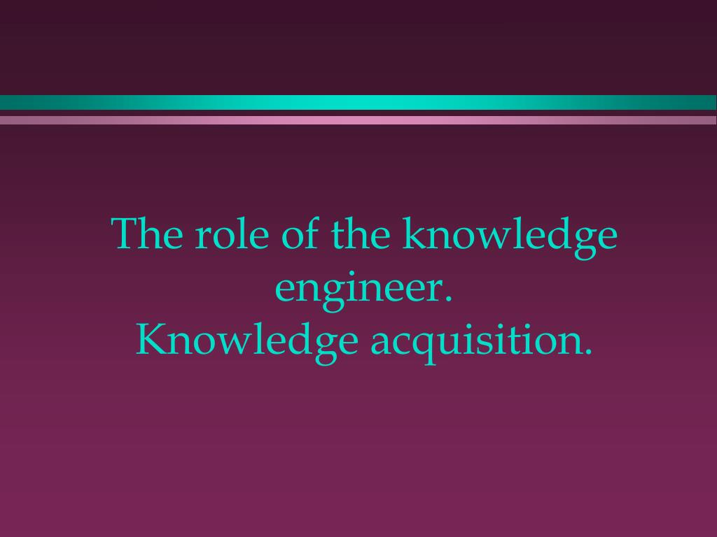 the role of the knowledge engineer knowledge acquisition l.