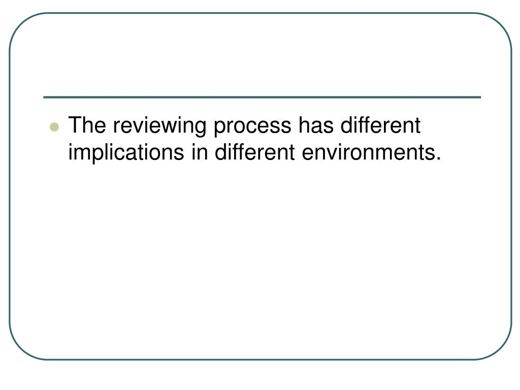 The reviewing process has different implications in different environments.