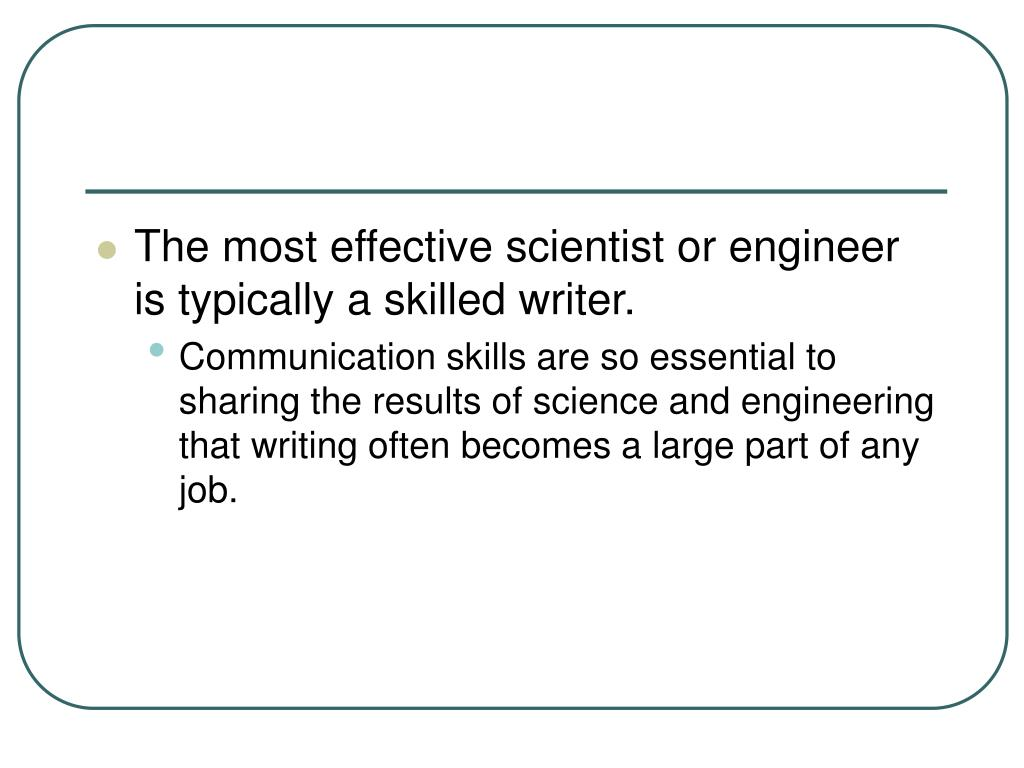 The most effective scientist or engineer is typically a skilled writer.
