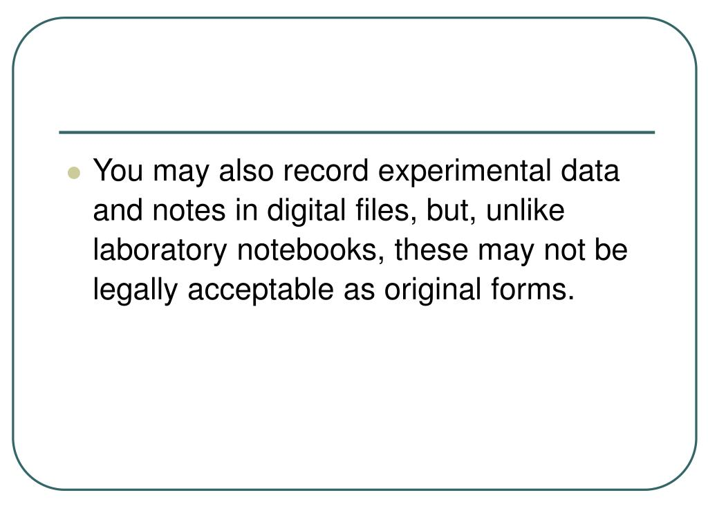 You may also record experimental data and notes in digital files, but, unlike laboratory notebooks, these may not be legally acceptable as original forms.