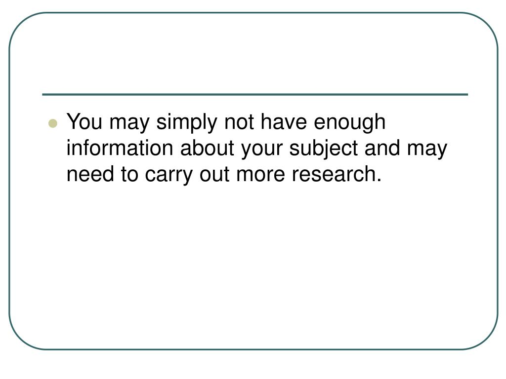 You may simply not have enough information about your subject and may need to carry out more research.