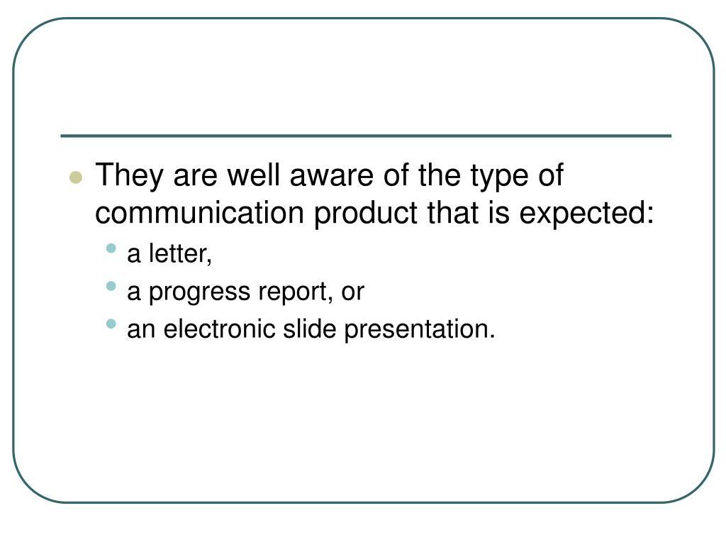 They are well aware of the type of communication product that is expected: