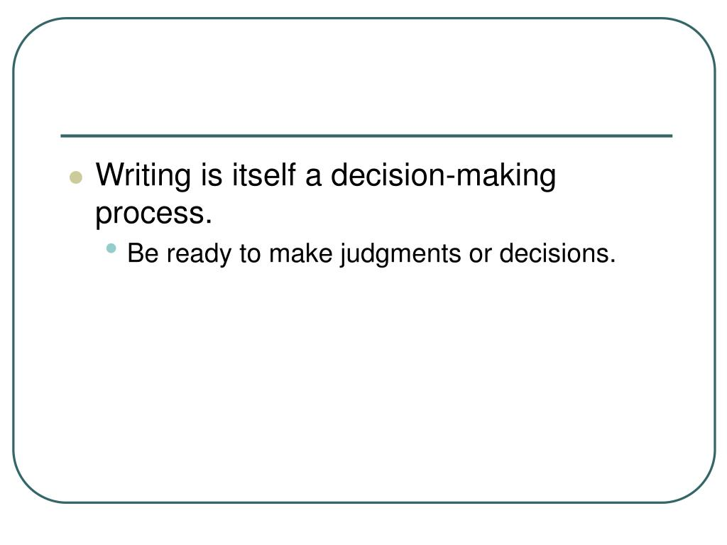 Writing is itself a decision-making process.