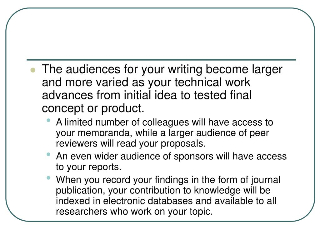 The audiences for your writing become larger and more varied as your technical work advances from initial idea to tested final concept or product.