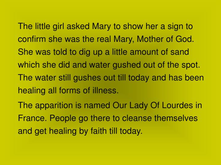 The little girl asked Mary to show her a sign to confirm she was the real Mary, Mother of God. She was told to dig up a little amount of sand which she did and water gushed out of the spot. The water still gushes out till today and has been healing all forms of illness.