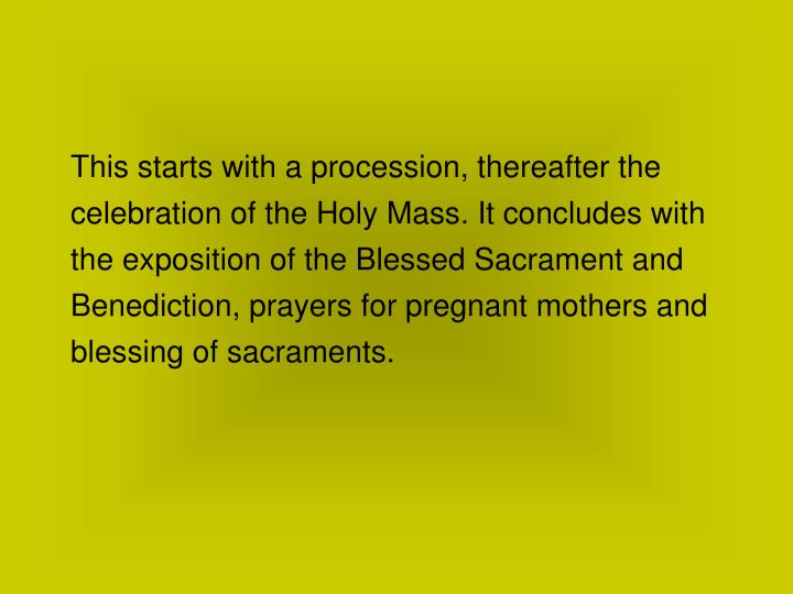 This starts with a procession, thereafter the celebration of the Holy Mass. It concludes with the exposition of the Blessed Sacrament and Benediction, prayers for pregnant mothers and blessing of sacraments.