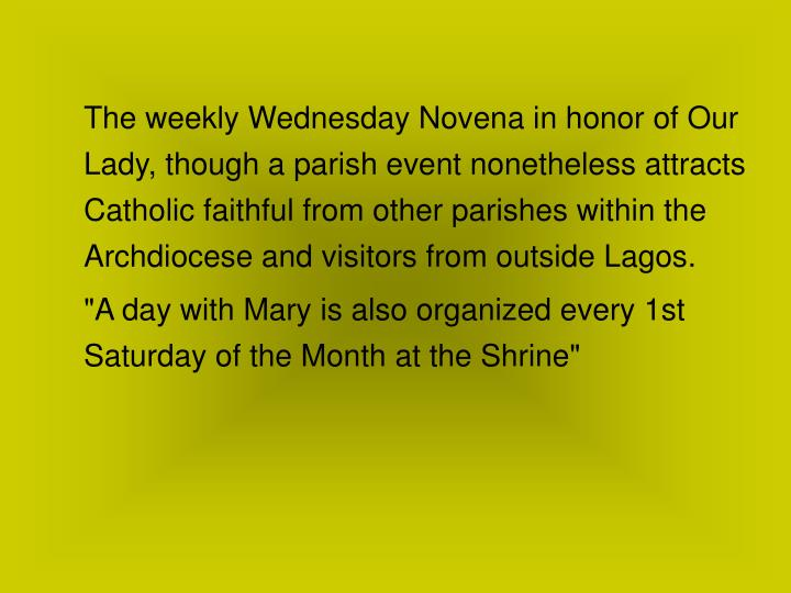 The weekly Wednesday Novena in honor of Our Lady, though a parish event nonetheless attracts Catholic faithful from other parishes within the Archdiocese and visitors from outside Lagos.