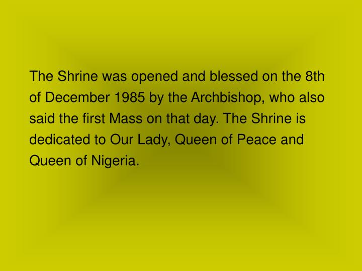 The Shrine was opened and blessed on the 8th of December 1985 by the Archbishop, who also said the first Mass on that day. The Shrine is dedicated to Our Lady, Queen of Peace and Queen of Nigeria.