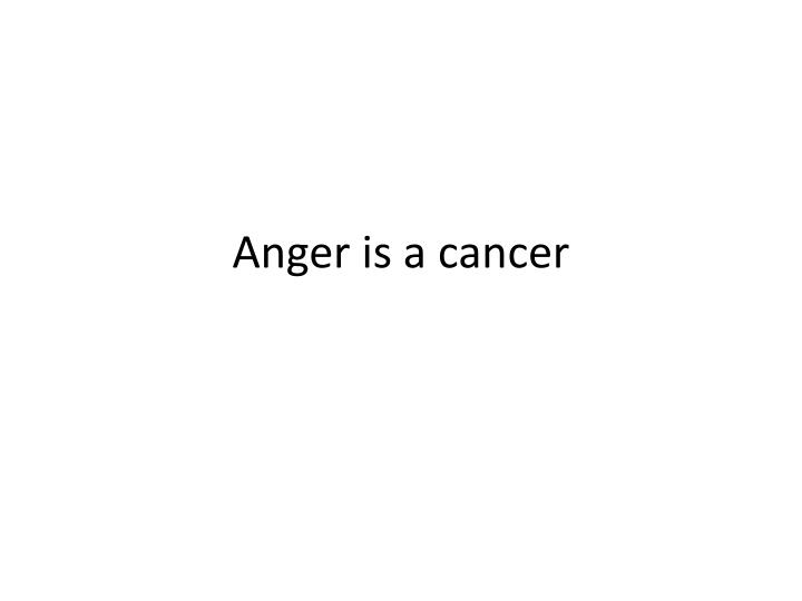 Anger is a cancer