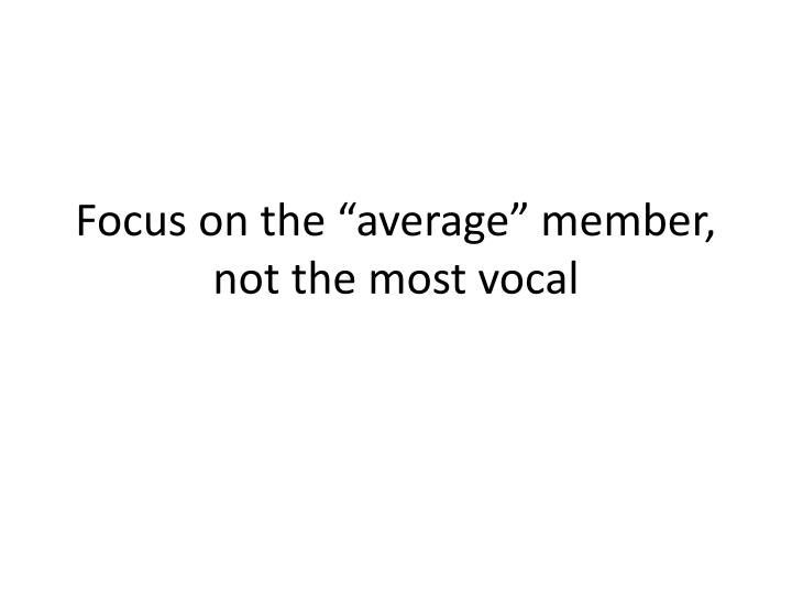 "Focus on the ""average"" member, not the most vocal"