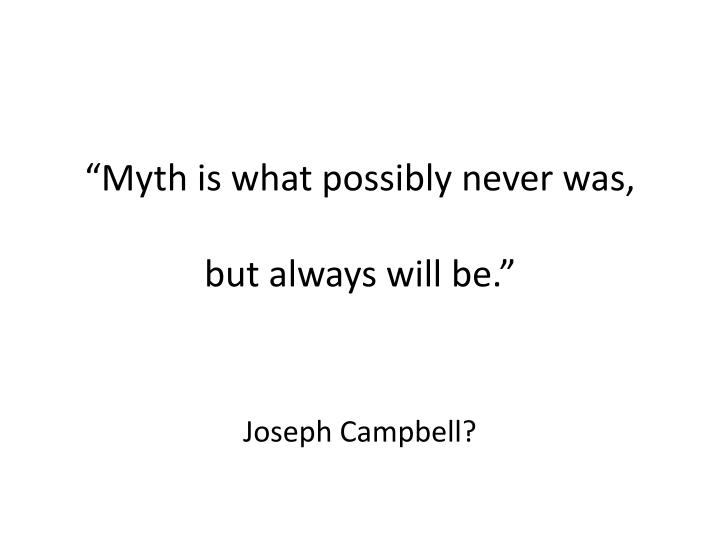 """Myth is what possibly never was,"