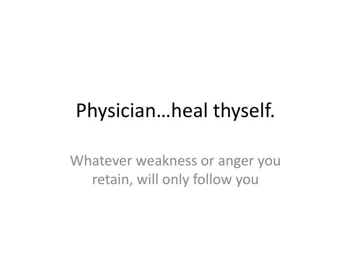 Physician…heal thyself.
