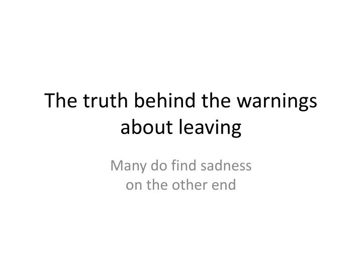 The truth behind the warnings about leaving