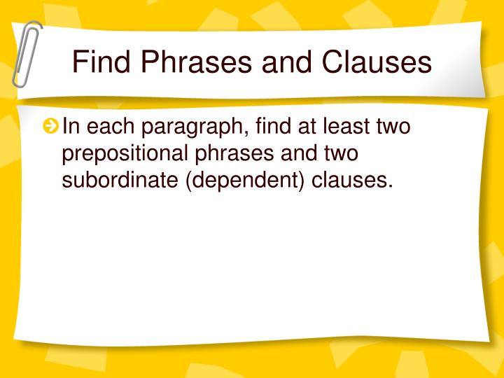 phrases and clauses Lesson objective: swbat distinguish between phrases and clauses essential questions: • what do clauses have that phrases don't • what should i look for first when i'm trying to find out whether a group of words is a clause or a phrase.