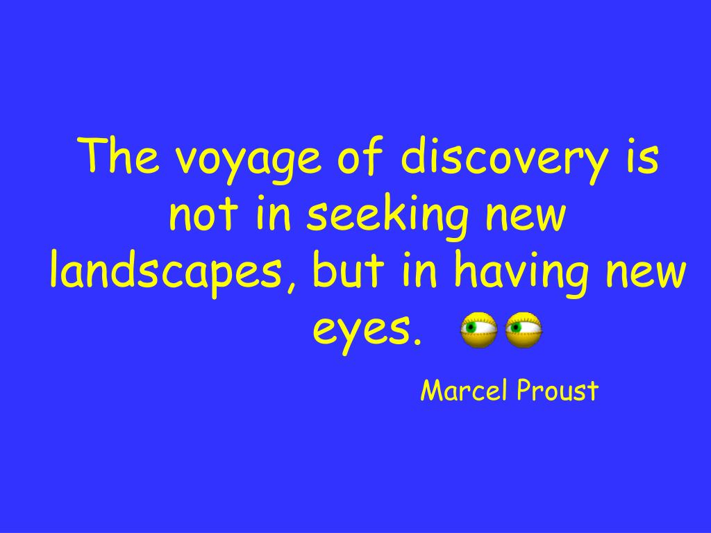 The voyage of discovery is not in seeking new landscapes, but in having new eyes.