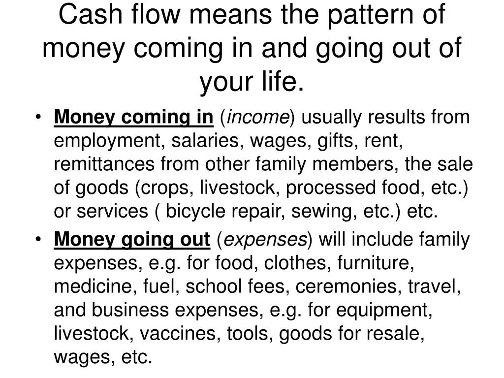 Cash flow means the pattern of money coming in and going out of your life.