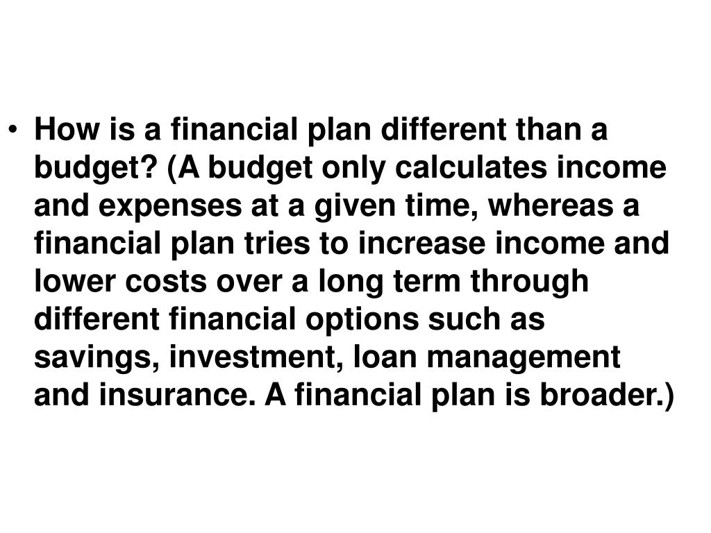How is a financial plan different than a budget? (A budget only calculates income and expenses at a given time, whereas a financial plan tries to increase income and lower costs over a long term through different financial options such as savings, investment, loan management and insurance. A financial plan is broader.)