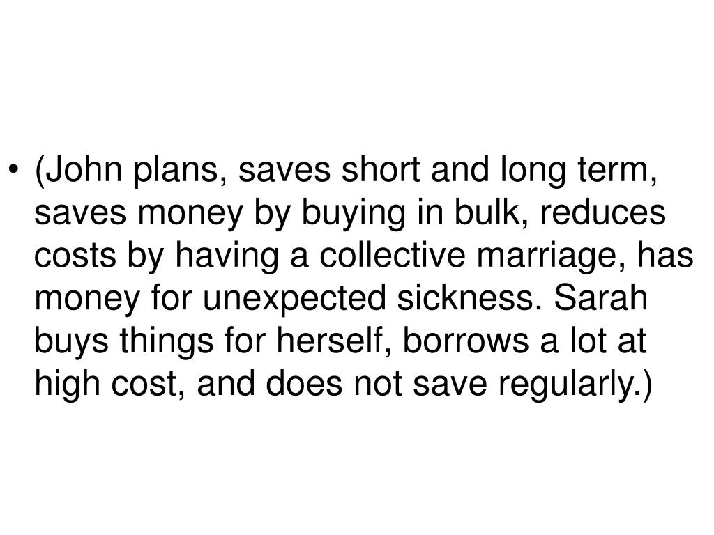 (John plans, saves short and long term, saves money by buying in bulk, reduces costs by having a collective marriage, has money for unexpected sickness. Sarah buys things for herself, borrows a lot at high cost, and does not save regularly.)