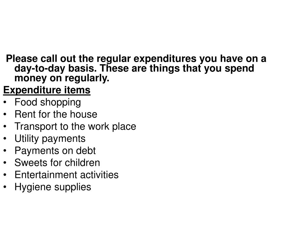 Please call out the regular expenditures you have on a day-to-day basis. These are things that you spend money on regularly.