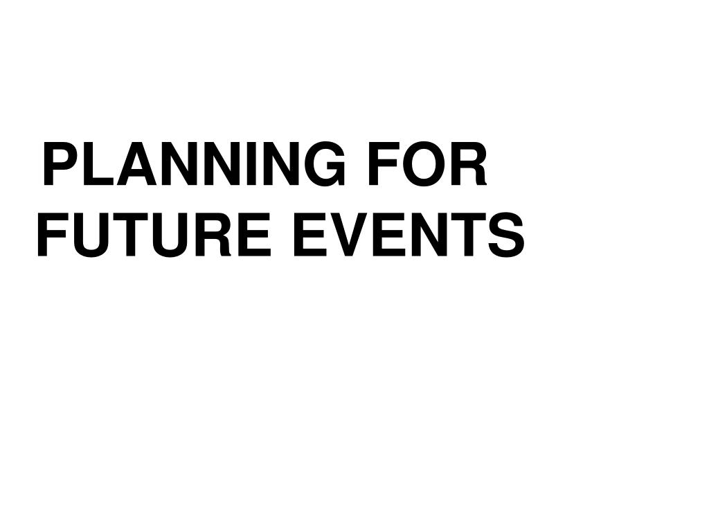 PLANNING FOR     FUTURE EVENTS