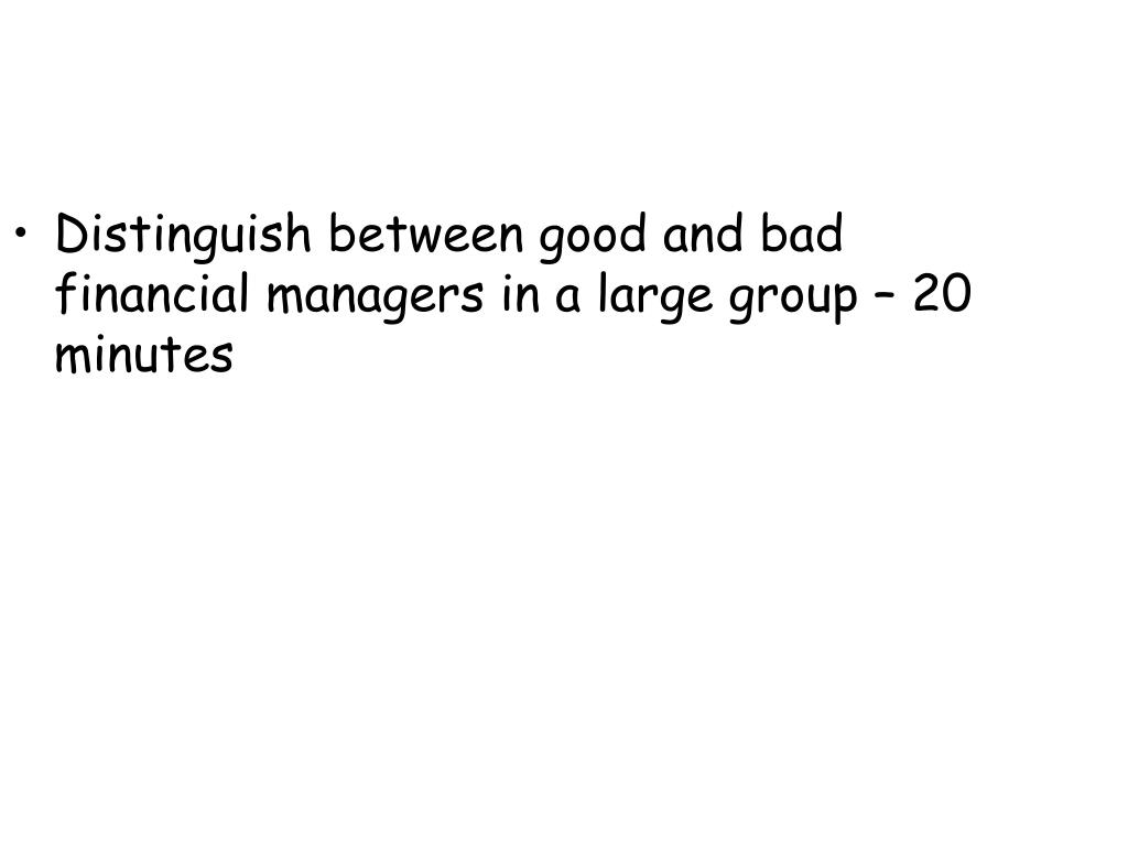 Distinguish between good and bad financial managers in a large group – 20 minutes