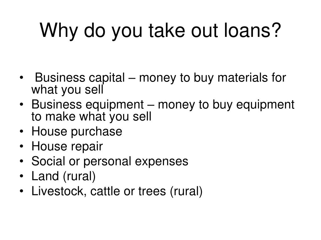 Why do you take out loans?