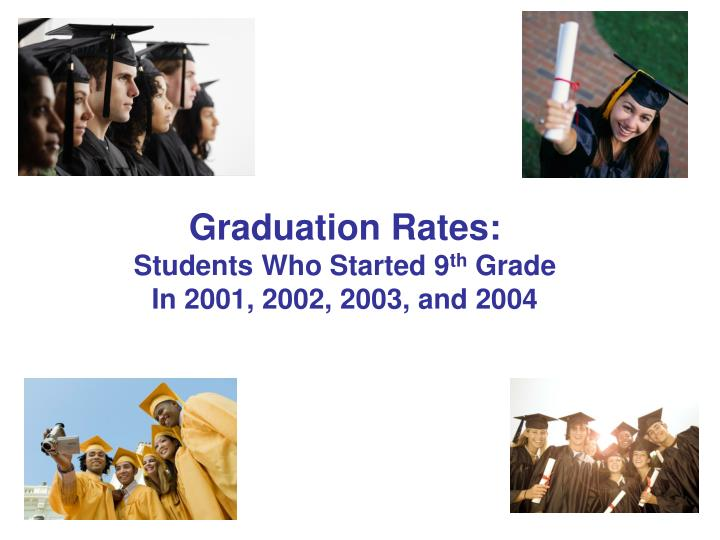 Graduation rates students who started 9 th grade in 2001 2002 2003 and 2004