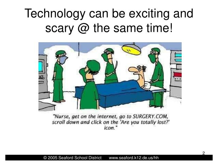 Technology can be exciting and scary @ the same time