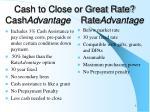 cash to close or great rate cash advantage rate advantage