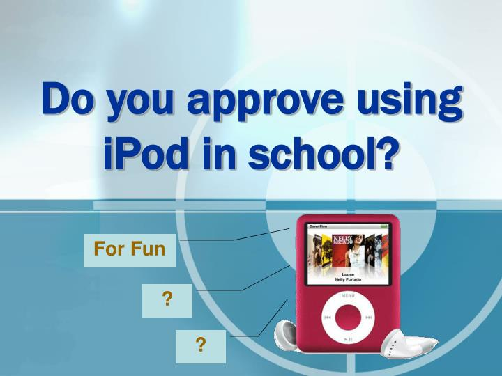 do you approve using ipod in school n.