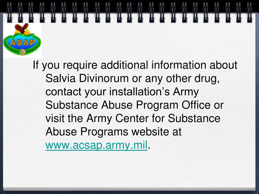 If you require additional information about Salvia Divinorum or any other drug, contact your installation's Army Substance Abuse Program Office or visit the Army Center for Substance Abuse Programs website at