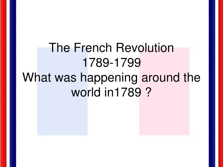 the french revolution 1789 1799 what was happening around the world in1789 n.