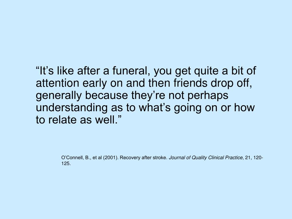 """""""It's like after a funeral, you get quite a bit of attention early on and then friends drop off, generally because they're not perhaps understanding as to what's going on or how to relate as well."""""""