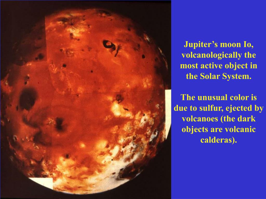 Jupiter's moon Io, volcanologically the most active object in the Solar System.
