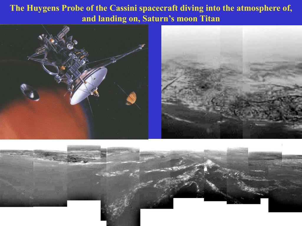 The Huygens Probe of the Cassini spacecraft diving into the atmosphere of, and landing on, Saturn's moon Titan