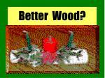 better wood