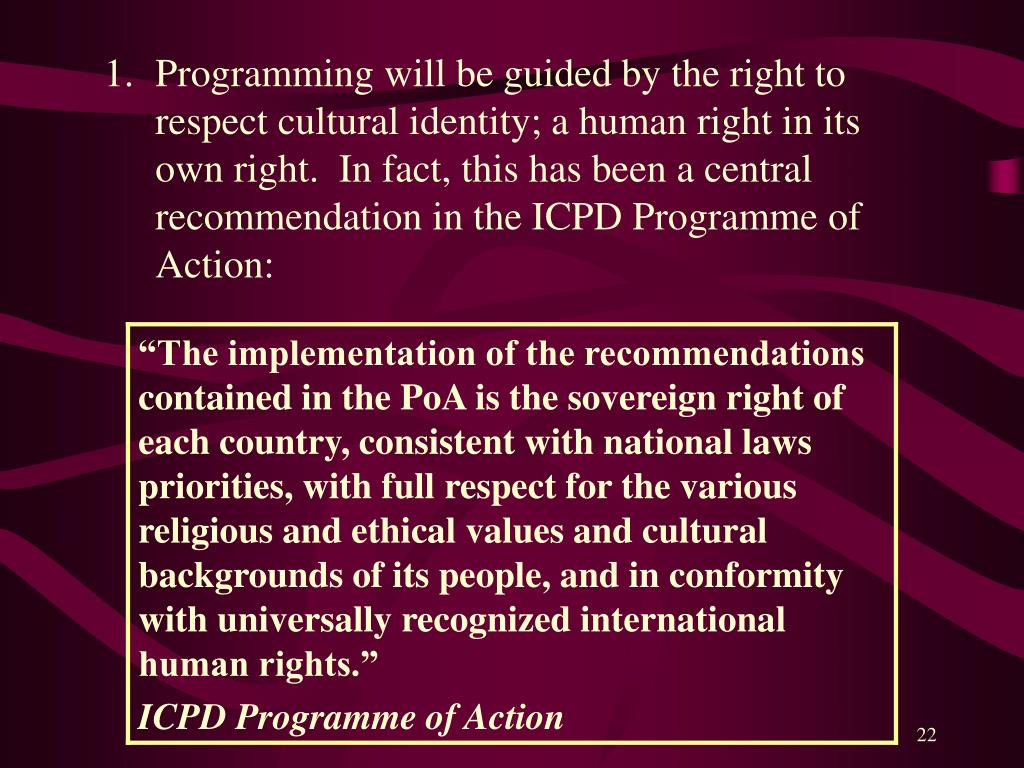 Programming will be guided by the right to respect cultural identity; a human right in its own right.  In fact, this has been a central recommendation in the ICPD Programme of Action:
