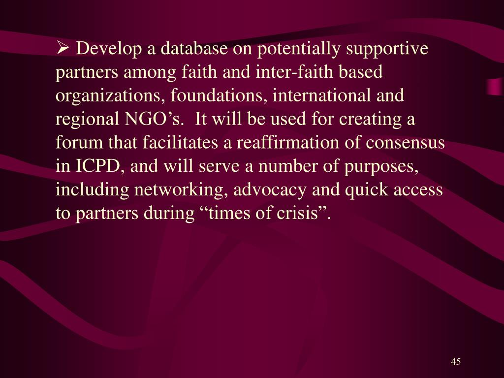 """Develop a database on potentially supportive partners among faith and inter-faith based organizations, foundations, international and regional NGO's.  It will be used for creating a forum that facilitates a reaffirmation of consensus in ICPD, and will serve a number of purposes, including networking, advocacy and quick access to partners during """"times of crisis""""."""