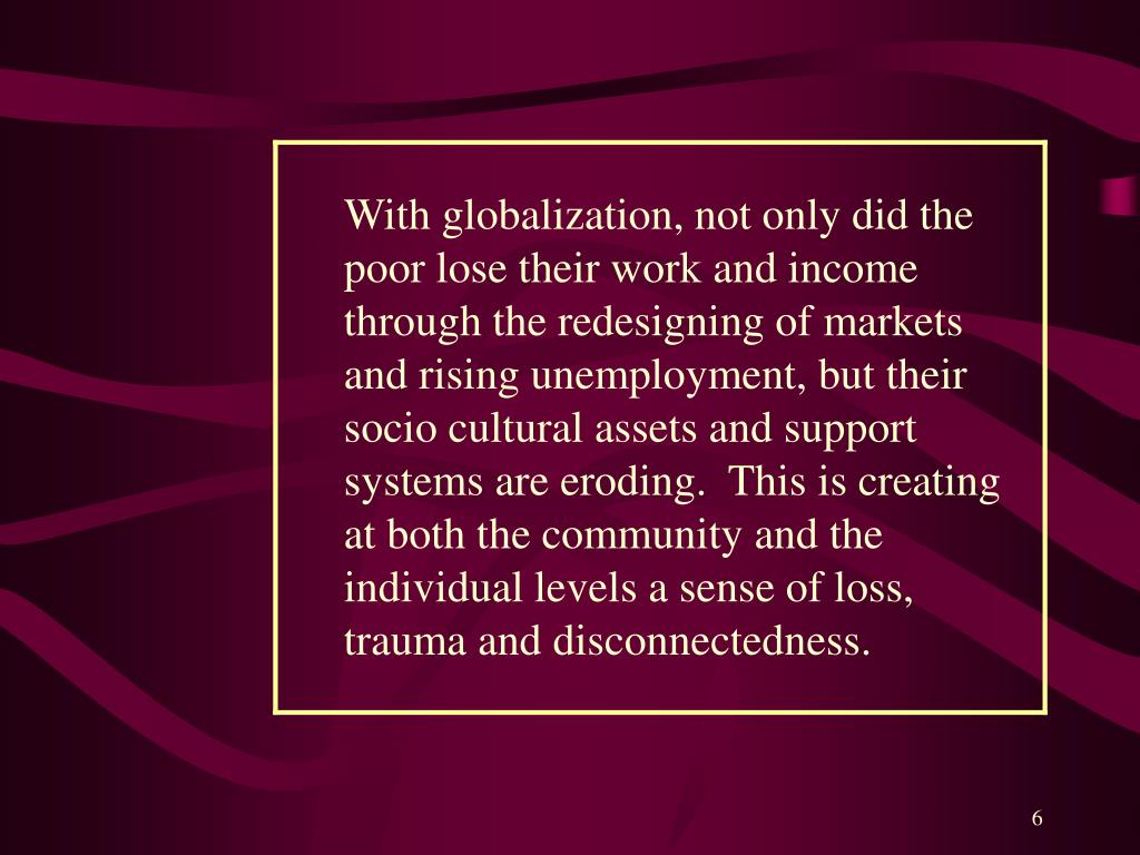 With globalization, not only did the poor lose their work and income through the redesigning of markets and rising unemployment, but their socio cultural assets and support systems are eroding.  This is creating at both the community and the individual levels a sense of loss, trauma and disconnectedness.