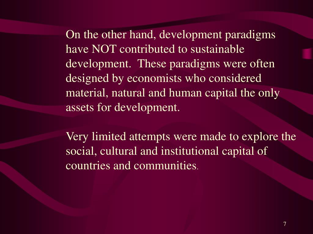 On the other hand, development paradigms have NOT contributed to sustainable development.  These paradigms were often designed by economists who considered material, natural and human capital the only assets for development.