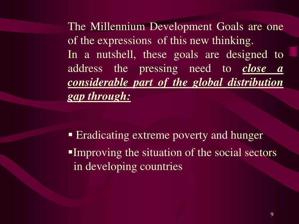 The Millennium Development Goals are one of the expressions  of this new thinking.