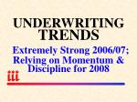 underwriting trends extremely strong 2006 07 relying on momentum discipline for 2008