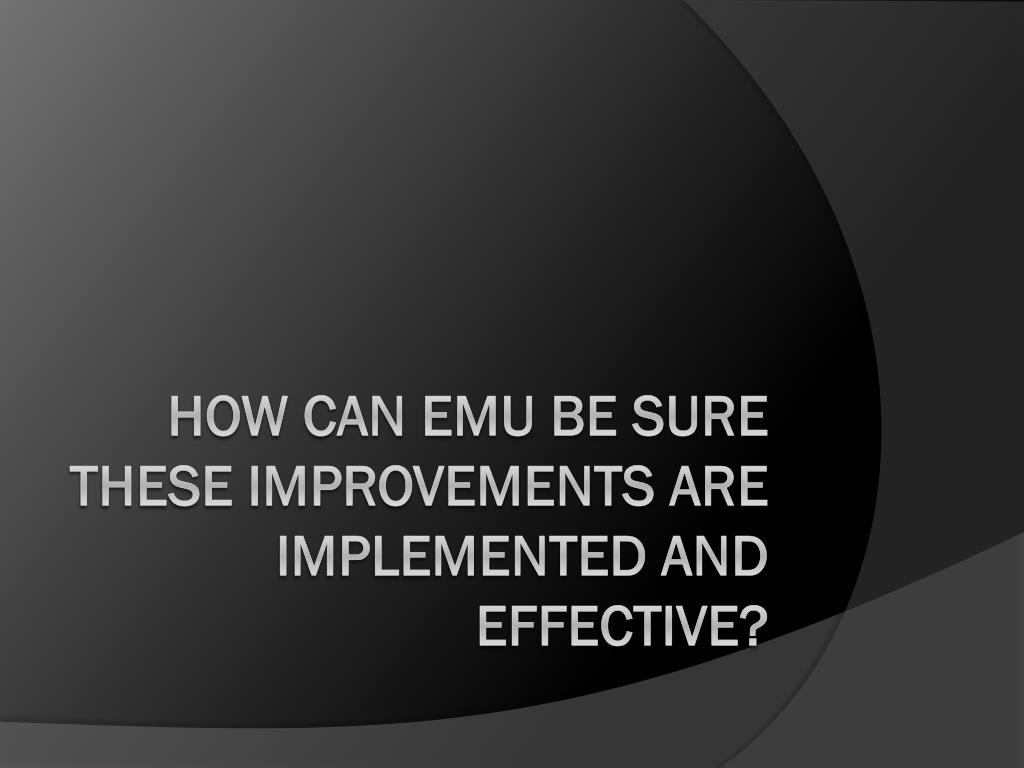 HOW CAN EMU BE SURE THESE IMPROVEMENTS ARE IMPLEMENTED AND EFFECTIVE?