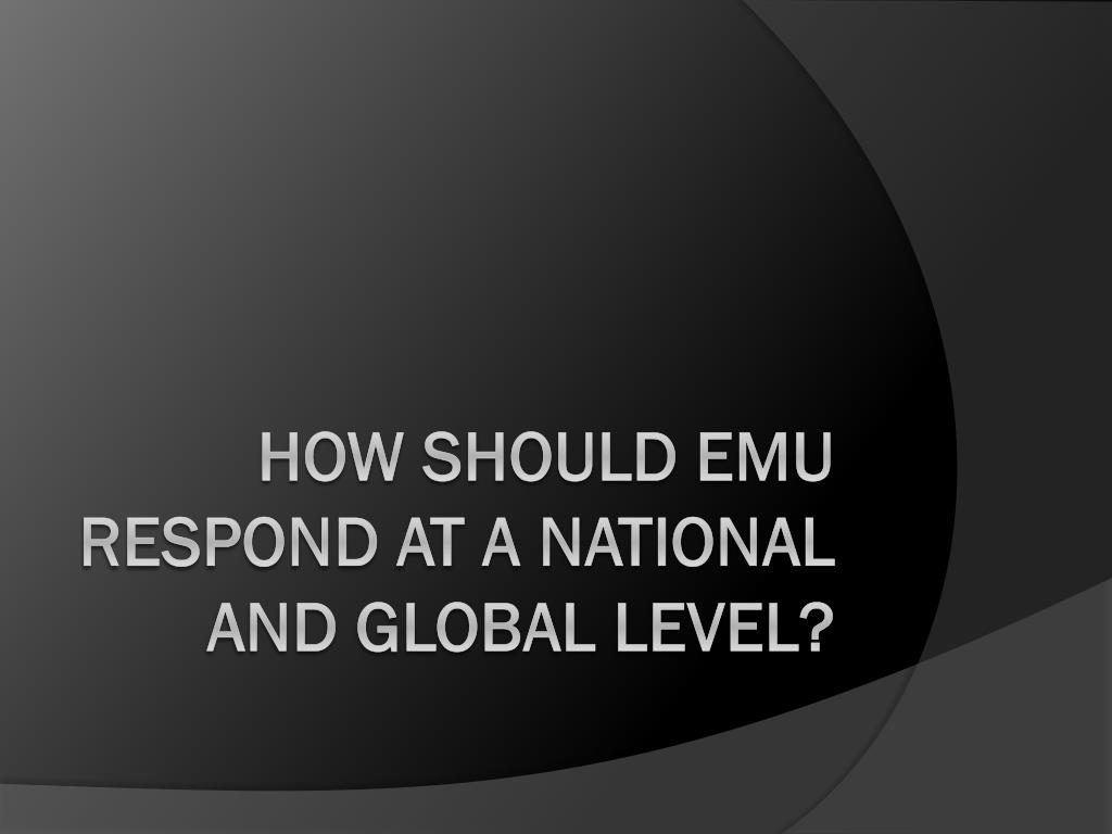 HOW SHOULD EMU RESPOND AT A NATIONAL and global LEVEL?