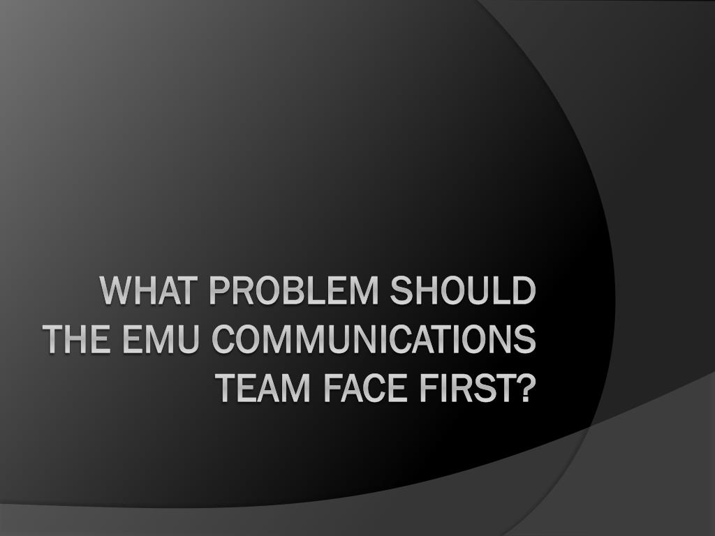 WHAT PROBLEM SHOULD THE EMU COMMUNICATIONS TEAM FACE FIRST?