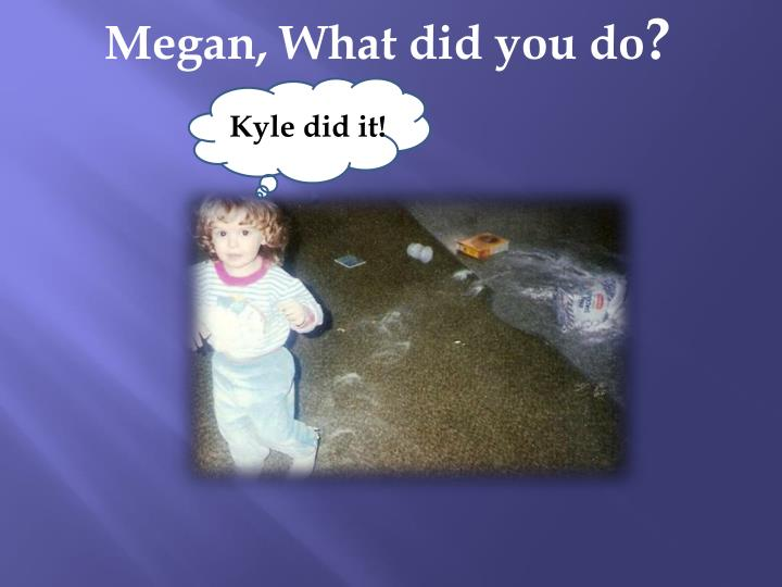 Megan, What did you do