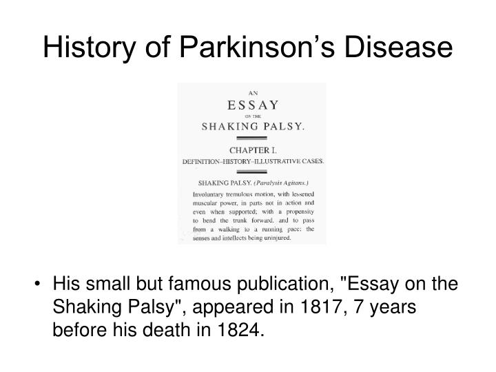 parkinson j. an essay on the shaking palsy The shaking palsy shaking palsy: involuntary tremulous motion, with lessened muscular power, in parts not in action and even when supported with a propensity to bend the turnk forwards, and to pass from a walking to a running pace: the senses and intellects being un-injured.
