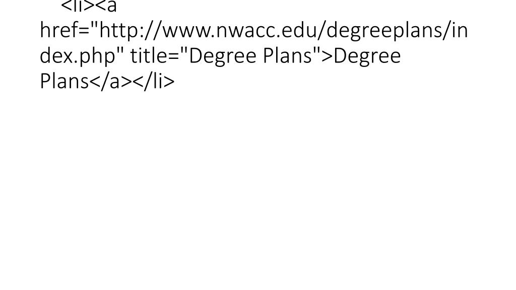 """<li><a href=""""http://www.nwacc.edu/degreeplans/index.php"""" title=""""Degree Plans"""">Degree Plans</a></li>"""